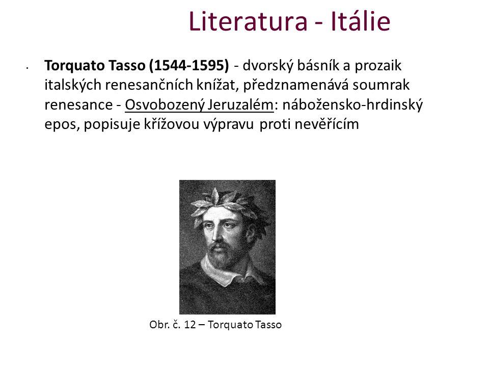 Literatura - Itálie Torquato Tasso (1544-1595) - dvorský básník a prozaik italských renesančních knížat, předznamenává soumrak renesance - Osvobozený Jeruzalém: nábožensko-hrdinský epos, popisuje křížovou výpravu proti nevěřícím Obr.