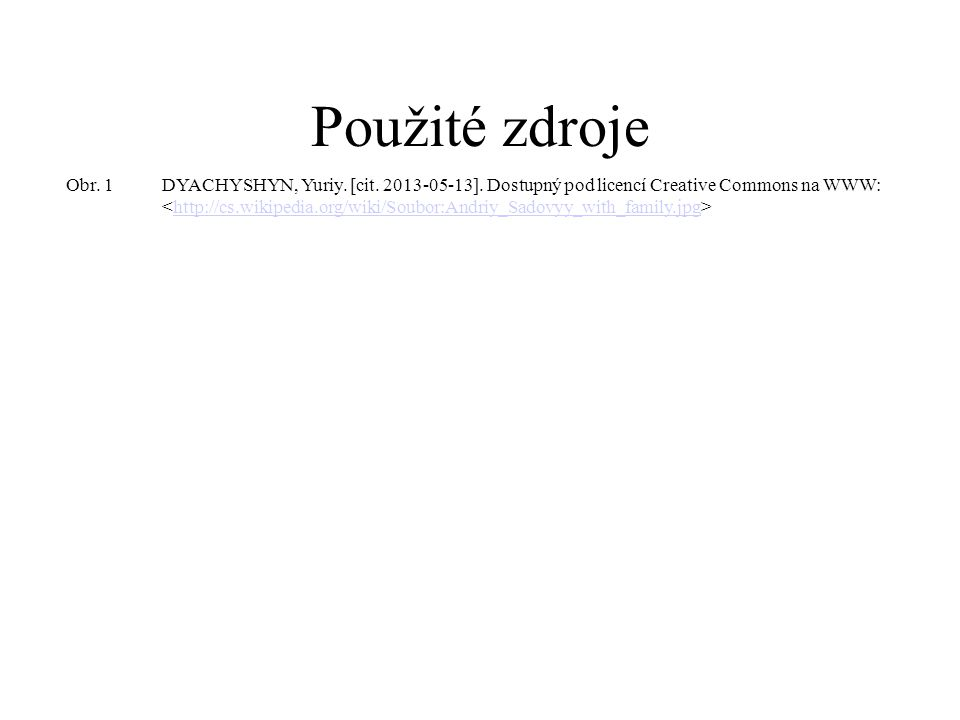 Použité zdroje Obr. 1DYACHYSHYN, Yuriy. [cit. 2013-05-13]. Dostupný pod licencí Creative Commons na WWW: http://cs.wikipedia.org/wiki/Soubor:Andriy_Sa
