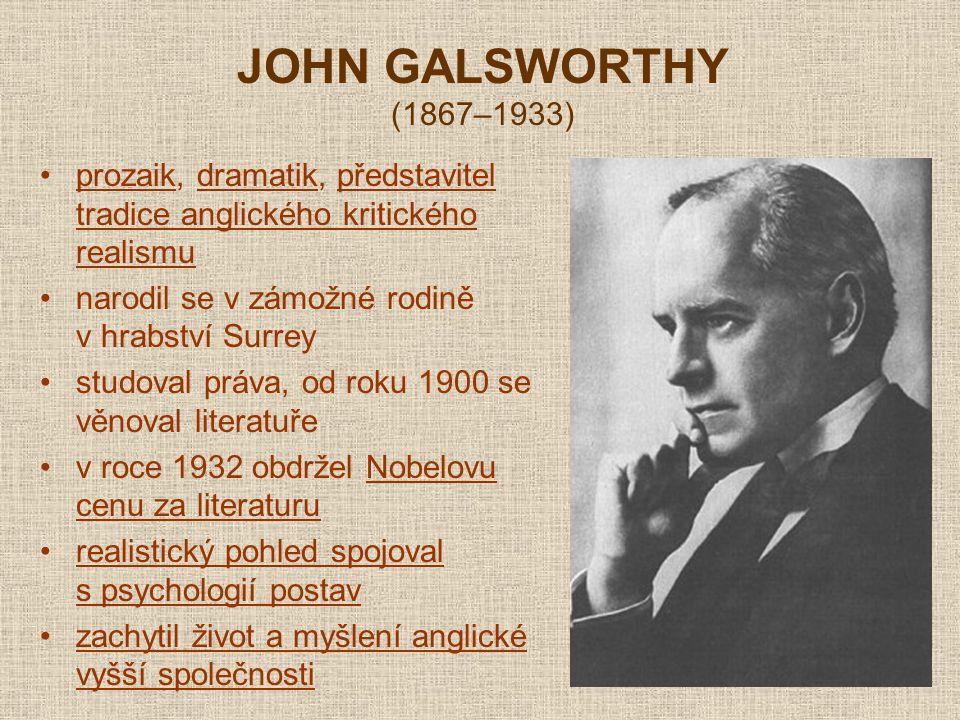 JOHN GALSWORTHY (1867–1933) prozaik, dramatik, představitel tradice anglického kritického realismu narodil se v zámožné rodině v hrabství Surrey studoval práva, od roku 1900 se věnoval literatuře v roce 1932 obdržel Nobelovu cenu za literaturu realistický pohled spojoval s psychologií postav zachytil život a myšlení anglické vyšší společnosti