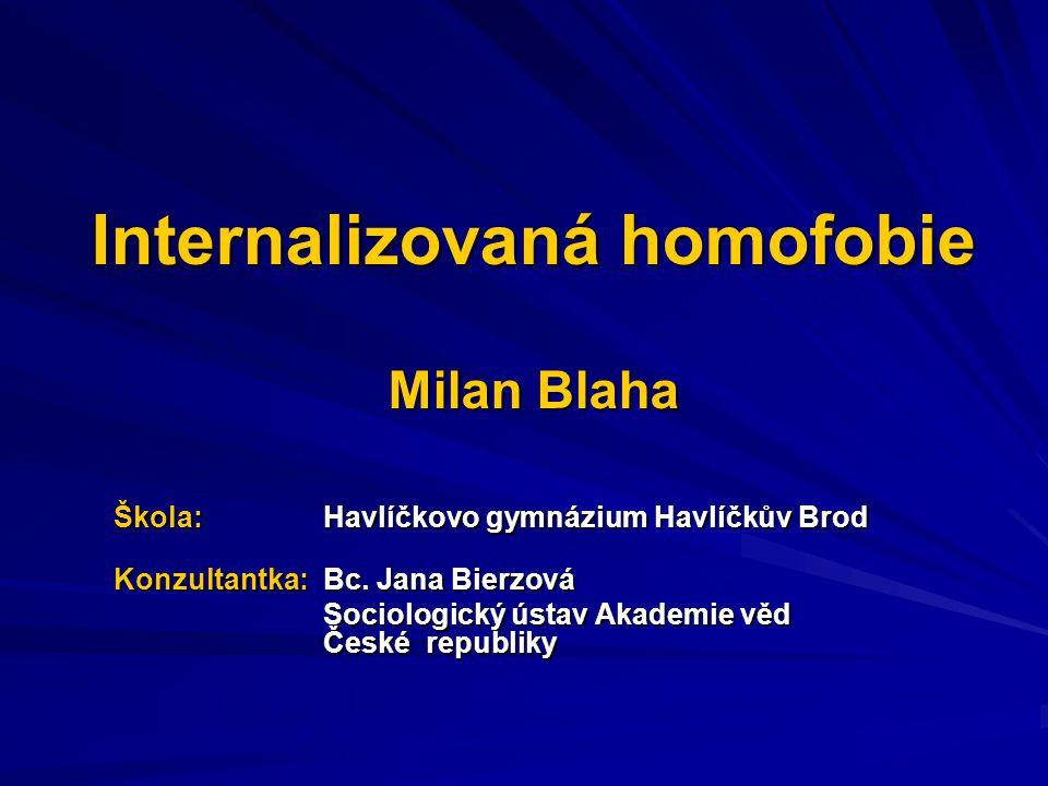 Internalizovaná homofobie Milan Blaha Škola: Havlíčkovo gymnázium Havlíčkův Brod Konzultantka: Bc. Jana Bierzová Sociologický ústav Akademie věd České