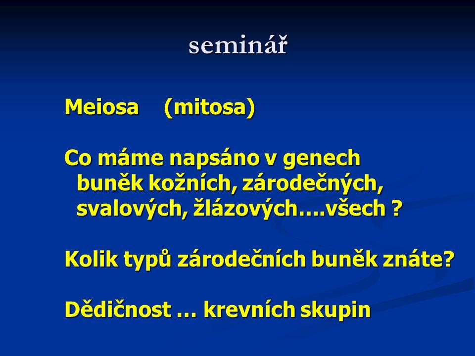 seminář Meiosa (mitosa) Co máme napsáno v genech buněk kožních, zárodečných, buněk kožních, zárodečných, svalových, žlázových….všech .