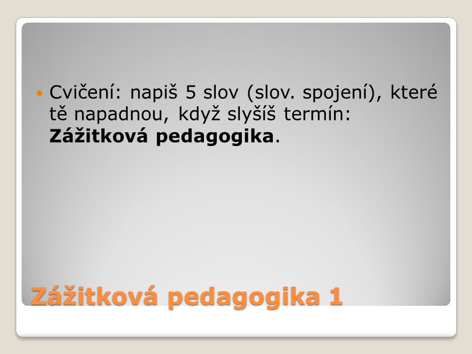 Zážitková pedagogika 1 Cvičení: napiš 5 slov (slov. spojení), které tě napadnou, když slyšíš termín: Zážitková pedagogika.