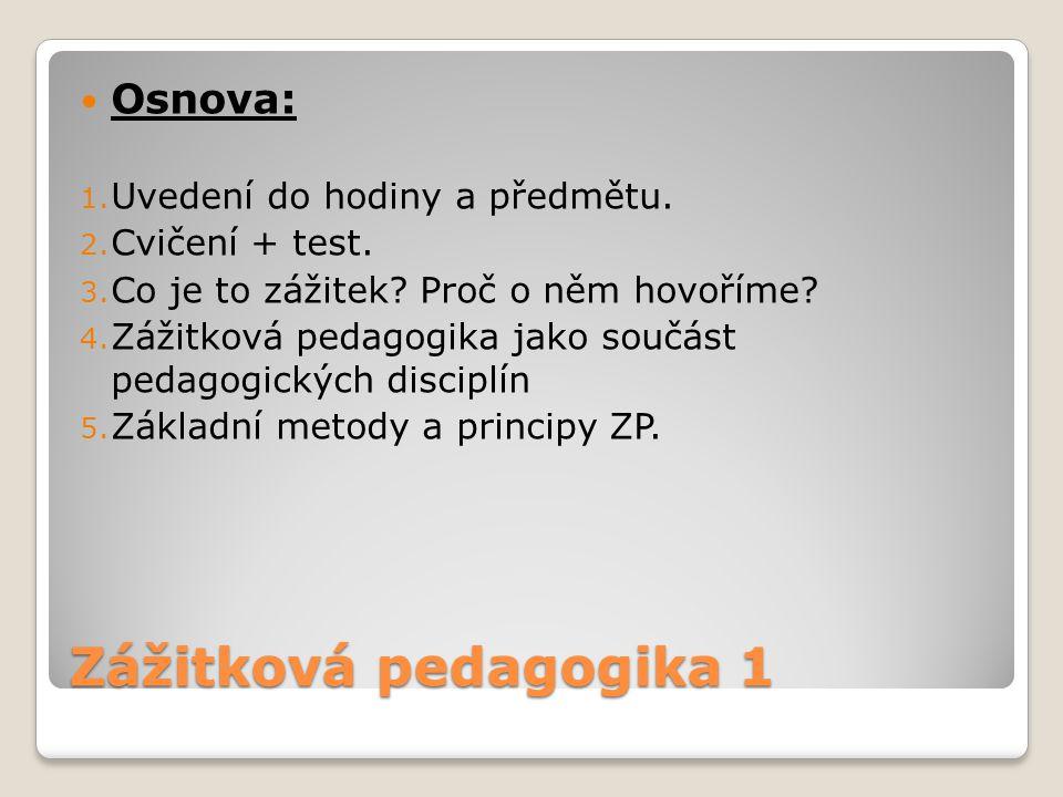 Zážitková pedagogika 1 Osnova: 1. Uvedení do hodiny a předmětu. 2. Cvičení + test. 3. Co je to zážitek? Proč o něm hovoříme? 4. Zážitková pedagogika j