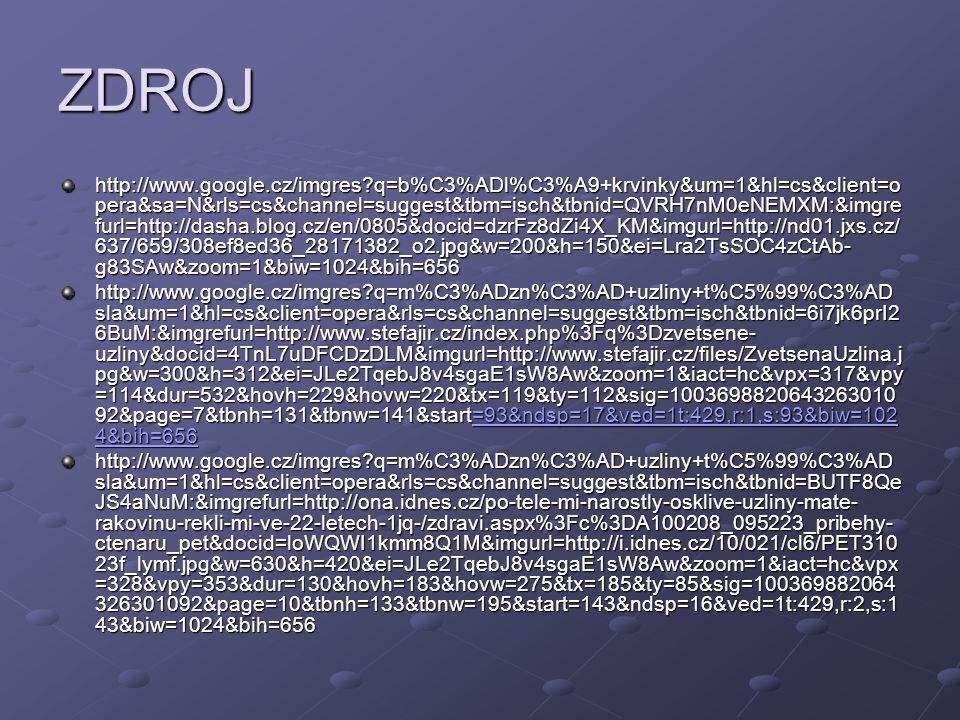 ZDROJ http://www.google.cz/imgres?q=mandle+v+krku&um=1&hl=cs&client=opera&rls=cs&channel=sug gest&tbm=isch&tbnid=bkBf1oAzQ9jzfM:&imgrefurl=http://www.mamicka.sk/article-deti-a-operacia- mandli.html&docid=egiY3un- gwaJLM&imgurl=http://www.mamicka.sk/images/d9dec410754a3fc0771daaf50f2d63c6&w=150&h =225&ei=ILC2Tq3JL4aWswberOXSAw&zoom=1&iact=hc&vpx=117&vpy=323&dur=464&hovh=18 0&hovw=120&tx=75&ty=98&sig=100369882064326301092&page=1&tbnh=141&tbnw=98&start=0 &ndsp=14&ved=1t:429,r:4,s:0&biw=1024&bih=656,r:4,s:0&biw=1024&bih=656 http://www.google.cz/imgres?q=M%C3%8DZN%C3%8D+C%C3%89VY&um=1&hl=cs&client=ope ra&sa=N&rls=cs&channel=suggest&tbm=isch&tbnid=AhjLenlpvvsP8M:&imgrefurl=http://bibliothec a.blog.cz/rubrika/moje- skola&docid=vdEK1zzVv_Q1JM&imgurl=http://www.bedekerzdravia.sk/Image/2_2008/aterosklero za.jpg&w=400&h=300&ei=Z7K2TqT3KovusgbtjvXTAw&zoom=1&iact=hc&vpx=198&vpy=158&dur =2147&hovh=194&hovw=259&tx=106&ty=103&sig=100369882064326301092&page=1&tbnh=15 6&tbnw=196&start=0&ndsp=16&ved=1t:429,r:1,s:0&biw=1024&bih=656 =1t:429,r:1,s:0&biw=1024&bih=656 http://www.google.cz/imgres?q=M%C3%8DZN%C3%8D+C%C3%89VY&um=1&hl=cs&client=ope ra&sa=N&rls=cs&channel=suggest&tbm=isch&tbnid=kJB- ngUO5JkOmM:&imgrefurl=http://wapedia.mobi/cs/Tepna&docid=JO4CEf_8iINQgM&itg=1&imgurl =http://wapedia.mobi/thumb/ebe1506/cs/fixed/352/599/Grafik_blutkreislauf.jpg%253Fformat%253 Djpg&w=352&h=599&ei=Z7K2TqT3KovusgbtjvXTAw&zoom=1&iact=rc&dur=476&sig=100369882 064326301092&page=2&tbnh=128&tbnw=69&start=16&ndsp=18&ved=1t:429,r:15,s:16&tx=44&ty =62&biw=1024&bih=656 s:16&tx=44&ty =62&biw=1024&bih=656s:16&tx=44&ty =62&biw=1024&bih=656 http://www.google.cz/imgres?q=na%C5%BEloutl%C3%A1+tekutina+lymfa&um=1&hl=cs&client=o pera&rls=cs&channel=suggest&tbm=isch&tbnid=8Q_CIY1H_txBtM:&imgrefurl=http://www.ifauna.