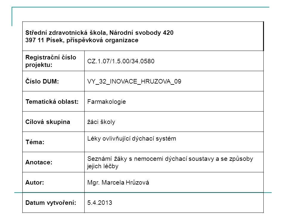 Střední zdravotnická škola, Národní svobody 420 397 11 Písek, příspěvková organizace Registrační číslo projektu: CZ.1.07/1.5.00/34.0580 Číslo DUM:VY_32_INOVACE_HRUZOVA_09 Tematická oblast:Farmakologie Cílová skupinažáci školy Téma: Léky ovlivňující dýchací systém Anotace: Seznámí žáky s nemocemi dýchací soustavy a se způsoby jejich léčby Autor:Mgr.