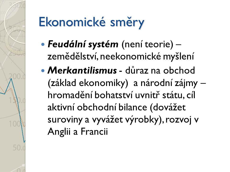 Ekonomické směry Feudální systém (není teorie) – zemědělství, neekonomické myšlení Merkantilismus - důraz na obchod (základ ekonomiky) a národní zájmy