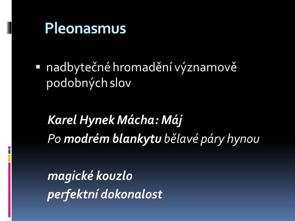 Pleonasmus  nadbytečné hromadění významově podobných slov Karel Hynek Mácha: Máj Po modrém blankytu bělavé páry hynou magické kouzlo perfektní dokona