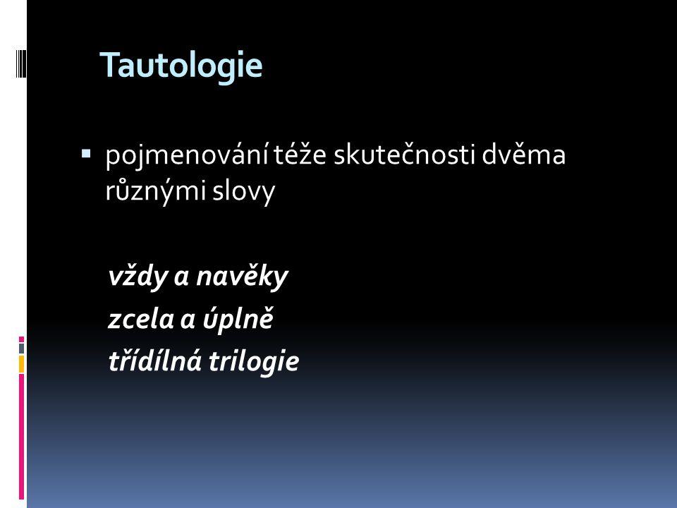 Tautologie  pojmenování téže skutečnosti dvěma různými slovy vždy a navěky zcela a úplně třídílná trilogie