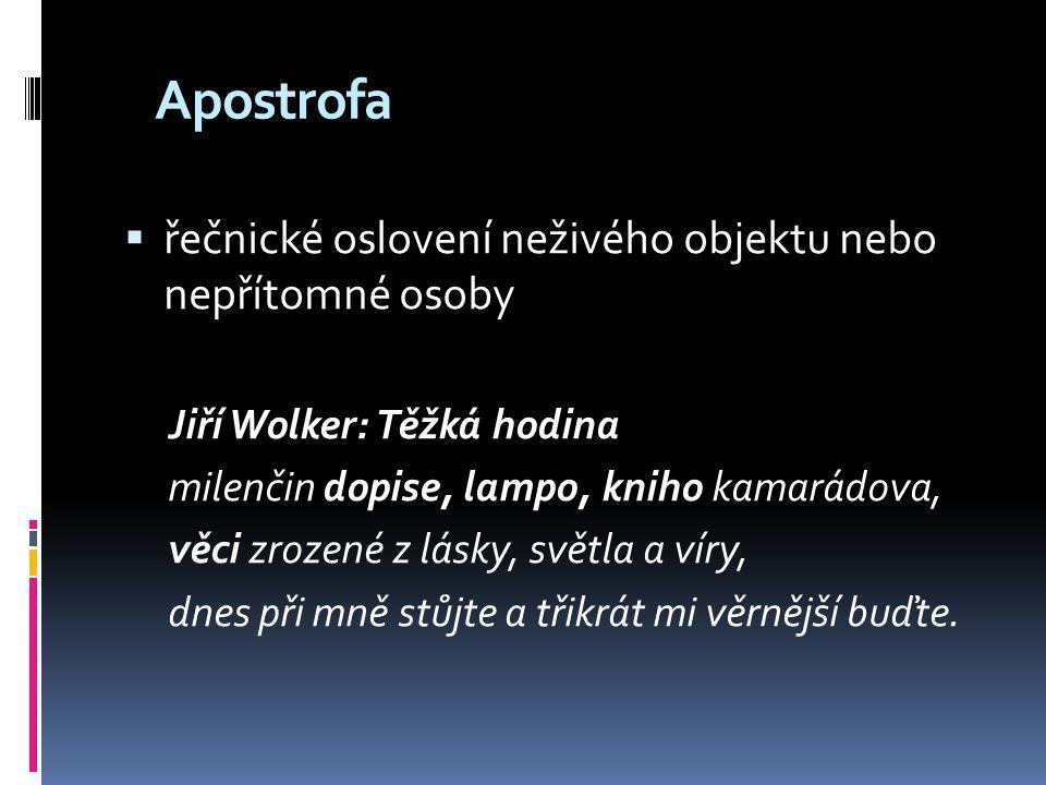 Apostrofa  řečnické oslovení neživého objektu nebo nepřítomné osoby Jiří Wolker: Těžká hodina milenčin dopise, lampo, kniho kamarádova, věci zrozené
