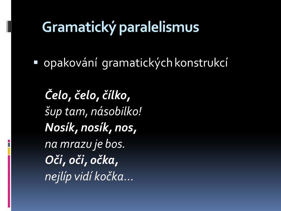 Gramatický paralelismus  opakování gramatických konstrukcí Čelo, čelo, čílko, šup tam, násobilko! Nosík, nosík, nos, na mrazu je bos. Oči, oči, očka,