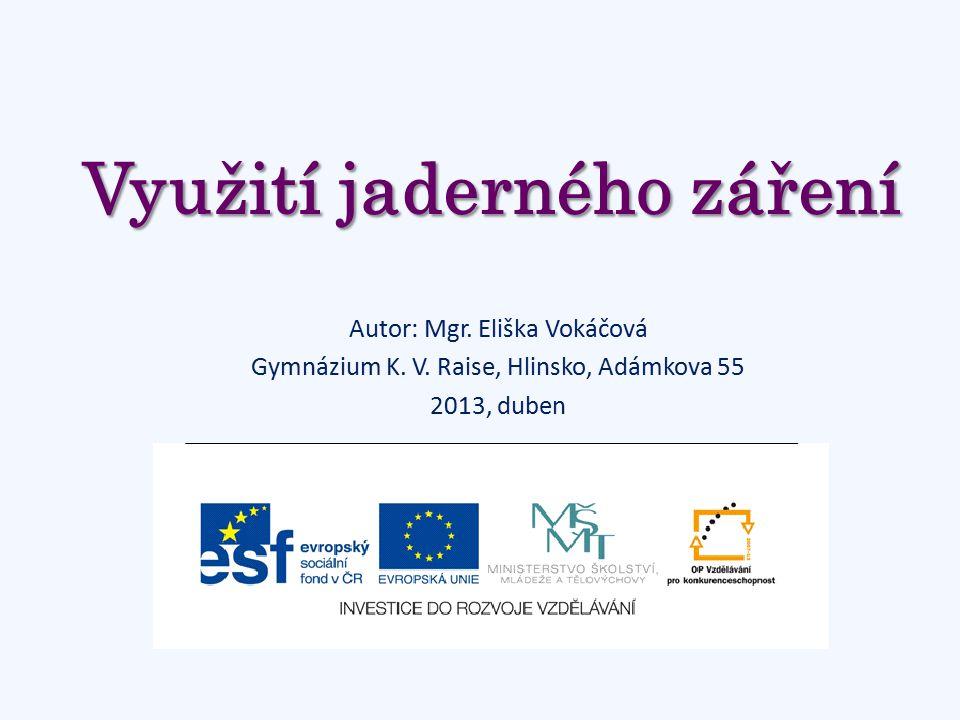Využití jaderného záření Autor: Mgr.Eliška Vokáčová Gymnázium K.