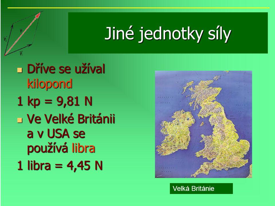 Jiné jednotky síly Dříve se užíval kilopond Dříve se užíval kilopond 1 kp = 9,81 N Ve Velké Británii a v USA se používá libra Ve Velké Británii a v US