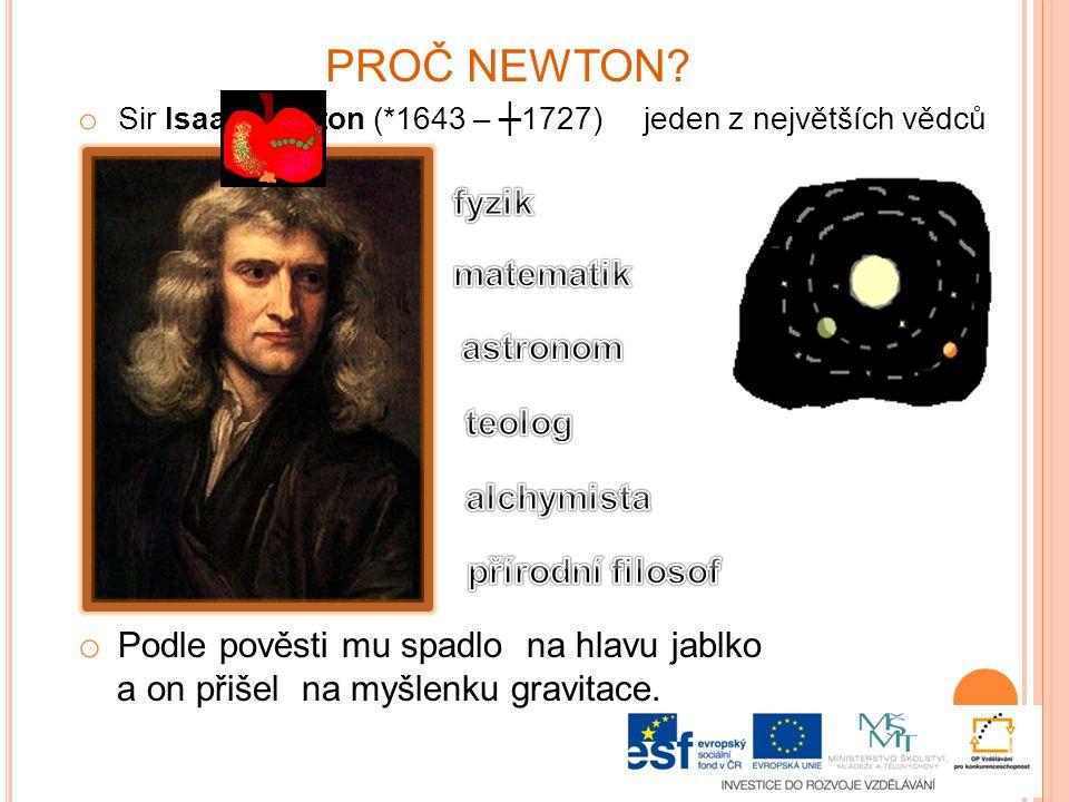 PROČ NEWTON? o Sir Isaac Newton (*1643 – ┼1727) jeden z největších vědců o Podle pověsti mu spadlo na hlavu jablko a on přišel na myšlenku gravitace.