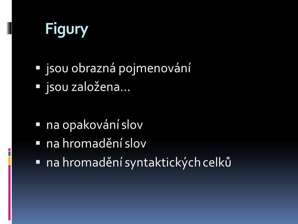 Figury  jsou obrazná pojmenování  jsou založena…  na opakování slov  na hromadění slov  na hromadění syntaktických celků