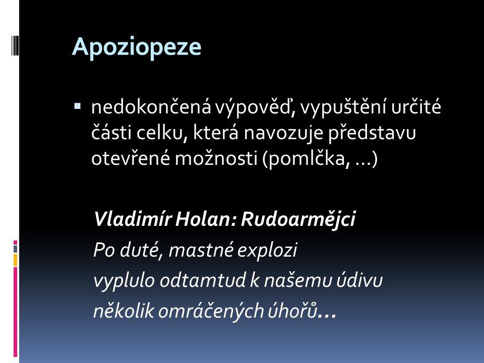 Apoziopeze  nedokončená výpověď, vypuštění určité části celku, která navozuje představu otevřené možnosti (pomlčka, …) Vladimír Holan: Rudoarmějci Po