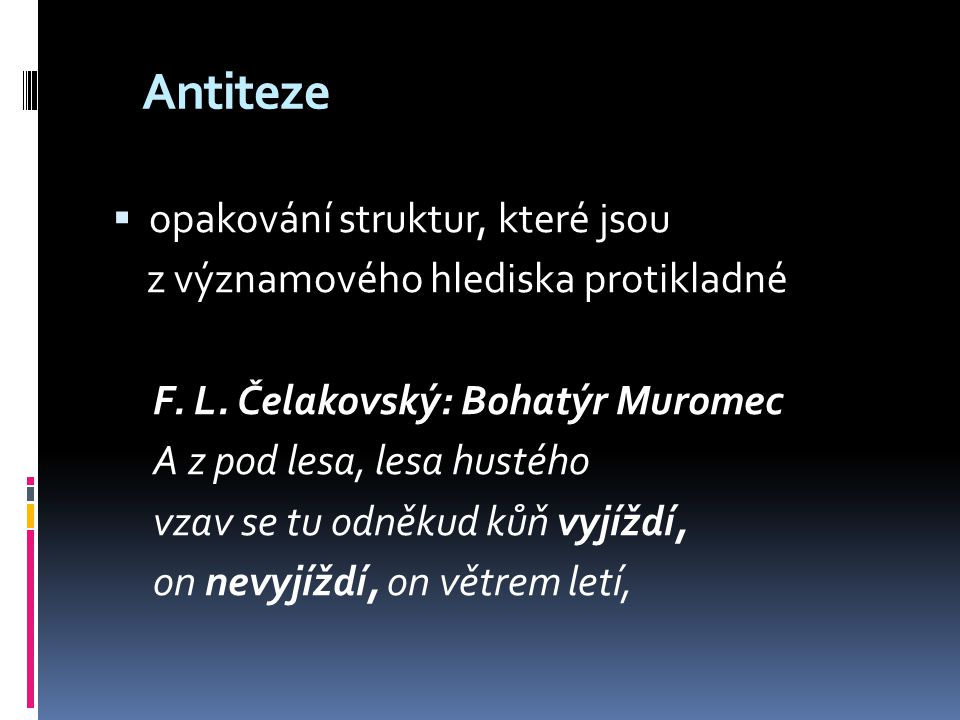 Antiteze  opakování struktur, které jsou z významového hlediska protikladné F. L. Čelakovský: Bohatýr Muromec A z pod lesa, lesa hustého vzav se tu o
