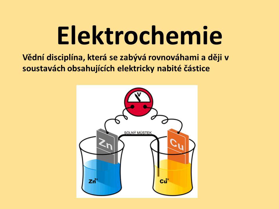Elektrochemie Vědní disciplína, která se zabývá rovnováhami a ději v soustavách obsahujících elektricky nabité částice