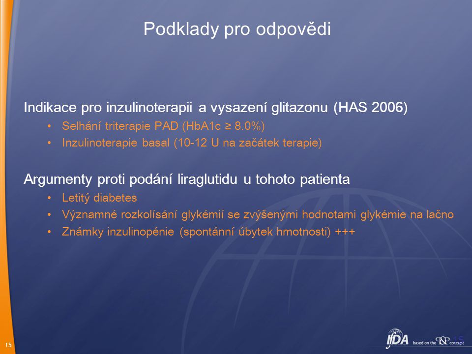 15 Podklady pro odpovědi Indikace pro inzulinoterapii a vysazení glitazonu (HAS 2006) Selhání triterapie PAD (HbA1c ≥ 8.0%) Inzulinoterapie basal (10-