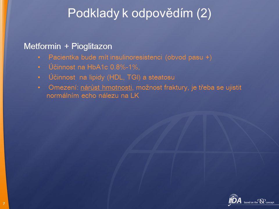 7 Podklady k odpovědím (2) Metformin + Pioglitazon Pacientka bude mít insulinoresistenci (obvod pasu +) Účinnost na HbA1c 0.8%-1%, Účinnost na lipidy (HDL, TGl) a steatosu Omezení: nárůst hmotnosti, možnost fraktury, je třeba se ujistit normálním echo nálezu na LK