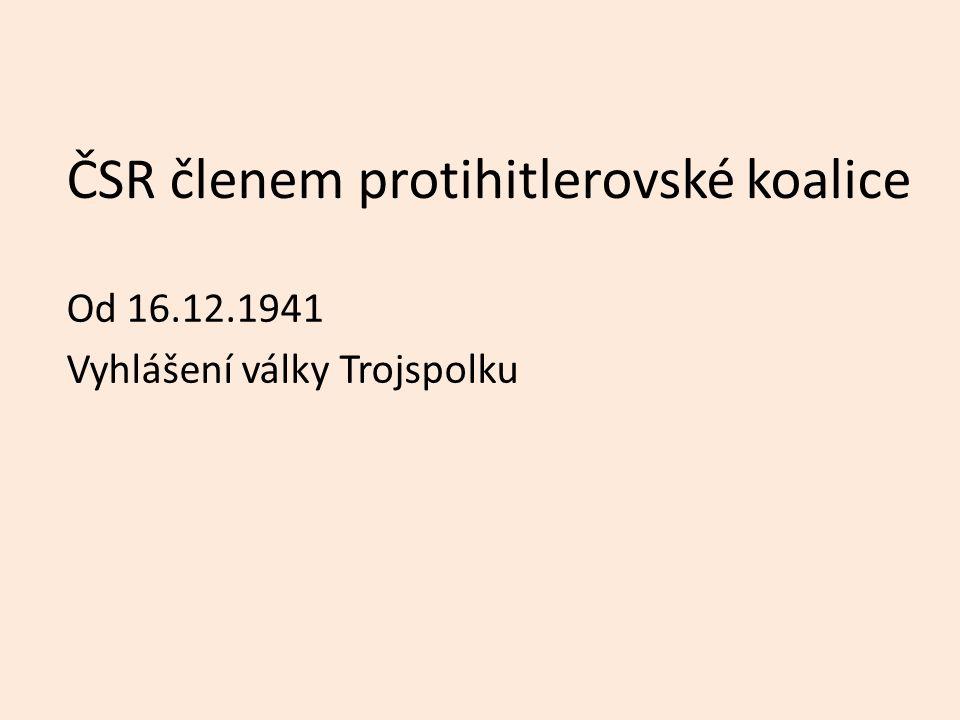 ČSR členem protihitlerovské koalice Od 16.12.1941 Vyhlášení války Trojspolku
