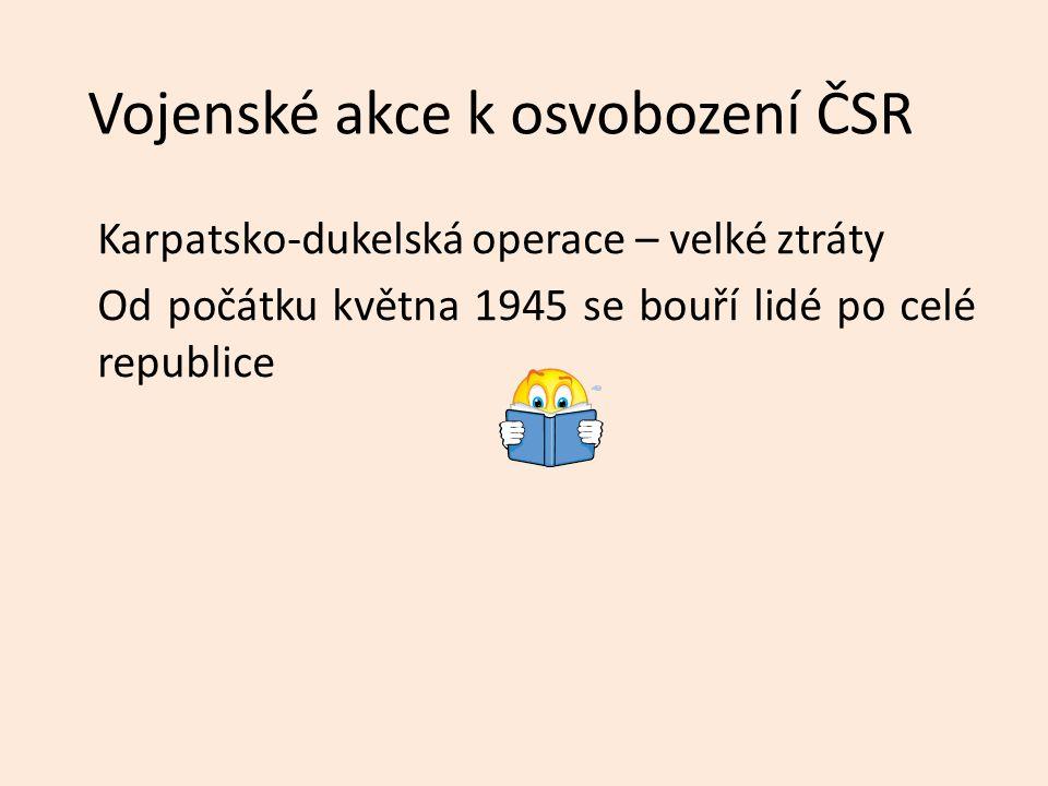 Vojenské akce k osvobození ČSR Karpatsko-dukelská operace – velké ztráty Od počátku května 1945 se bouří lidé po celé republice