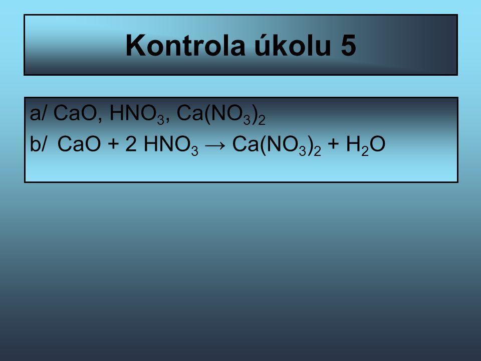 Kontrola úkolu 5 a/ CaO, HNO 3, Ca(NO 3 ) 2 b/ CaO + 2 HNO 3 → Ca(NO 3 ) 2 + H 2 O