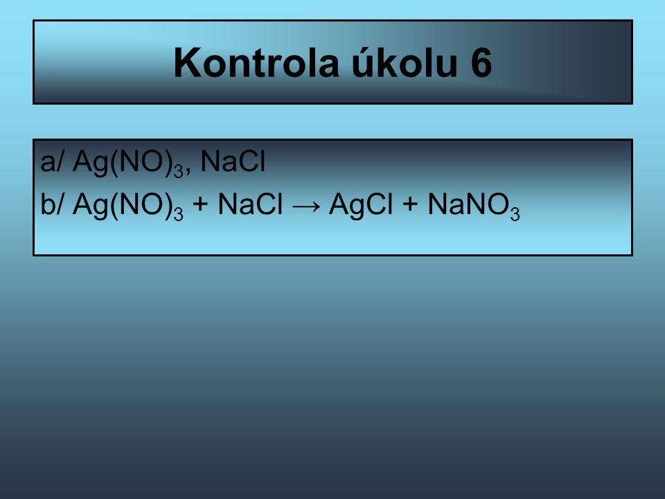 Kontrola úkolu 6 a/ Ag(NO) 3, NaCl b/ Ag(NO) 3 + NaCl → AgCl + NaNO 3