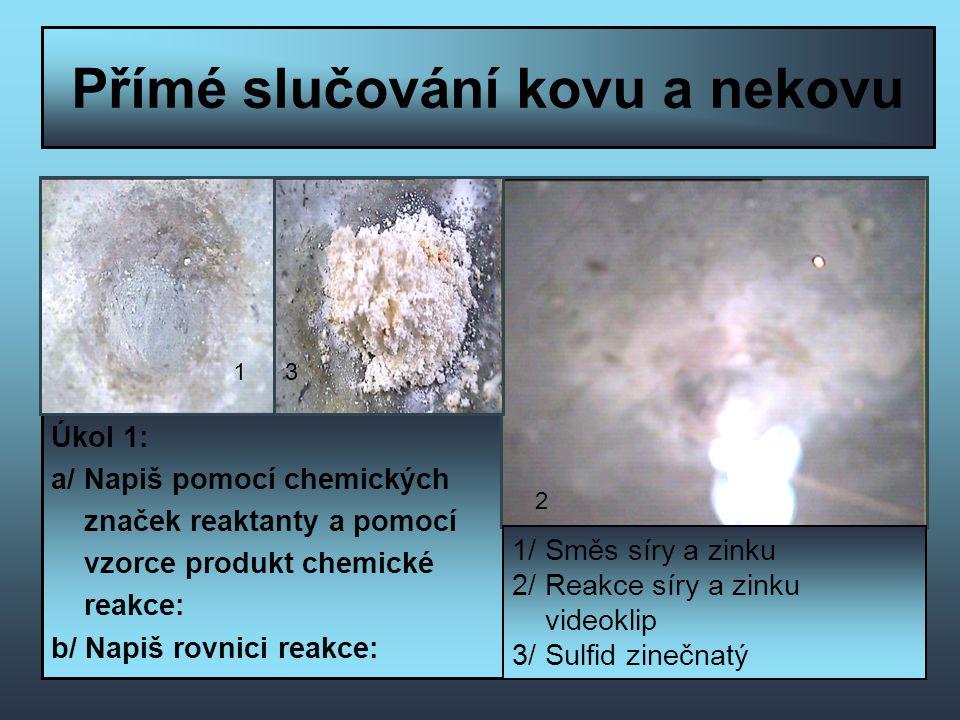 Přímé slučování kovu a nekovu Úkol 1: a/ Napiš pomocí chemických značek reaktanty a pomocí vzorce produkt chemické reakce: b/ Napiš rovnici reakce: 1/ Směs síry a zinku 2/ Reakce síry a zinku videoklip 3/ Sulfid zinečnatý 13 2