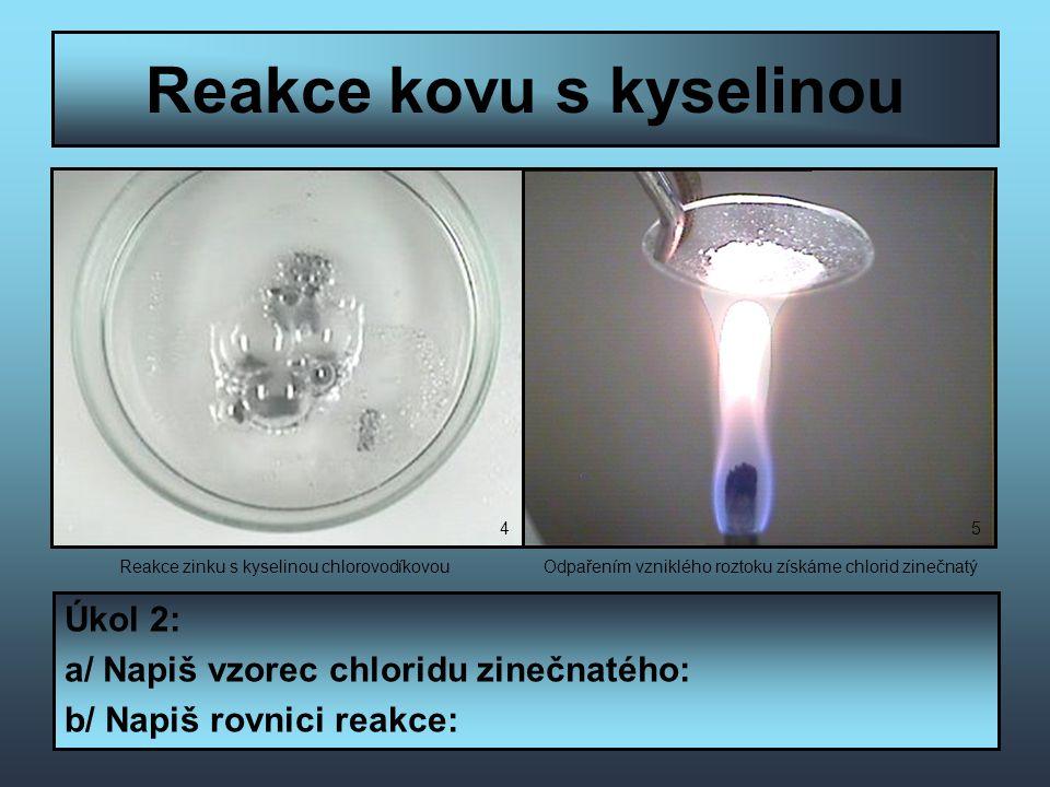 Reakce kovu s kyselinou Úkol 2: a/ Napiš vzorec chloridu zinečnatého: b/ Napiš rovnici reakce: Reakce zinku s kyselinou chlorovodíkovouOdpařením vzniklého roztoku získáme chlorid zinečnatý 45