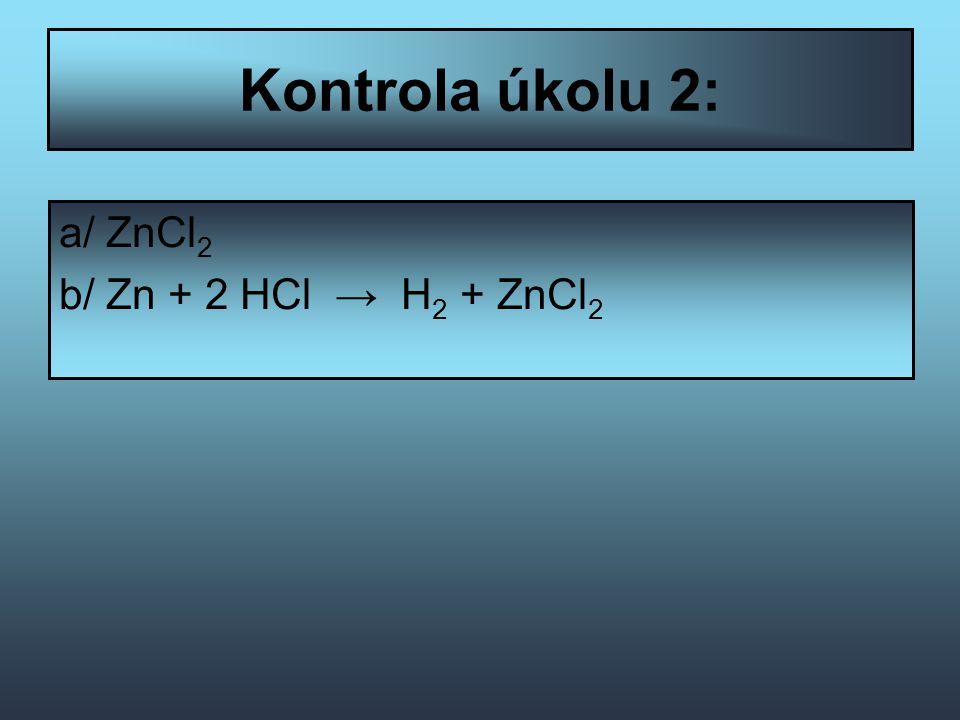 Kontrola úkolu 2: a/ ZnCl 2 b/ Zn + 2 HCl → H 2 + ZnCl 2