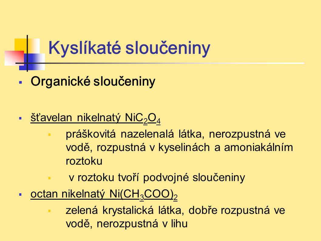 Kyslíkaté sloučeniny  Organické sloučeniny  šťavelan nikelnatý NiC 2 O 4  práškovitá nazelenalá látka, nerozpustná ve vodě, rozpustná v kyselinách