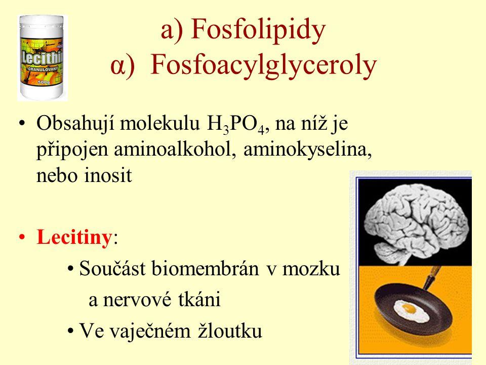 a) Fosfolipidy α) Fosfoacylglyceroly Obsahují molekulu H 3 PO 4, na níž je připojen aminoalkohol, aminokyselina, nebo inosit Lecitiny: Součást biomemb