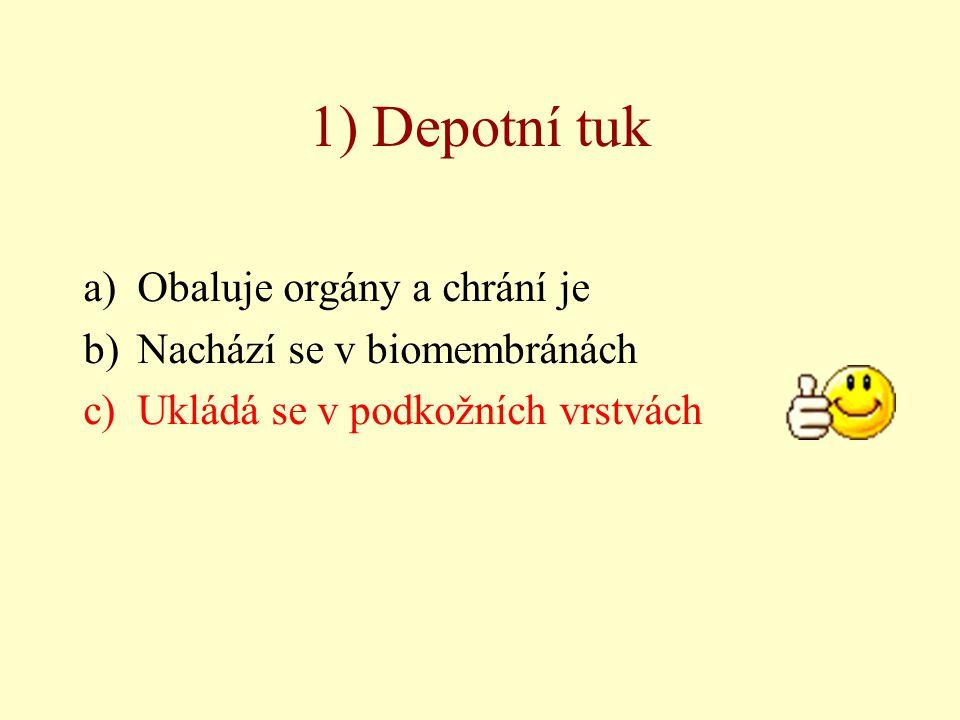 1) Depotní tuk a)Obaluje orgány a chrání je b)Nachází se v biomembránách c)Ukládá se v podkožních vrstvách