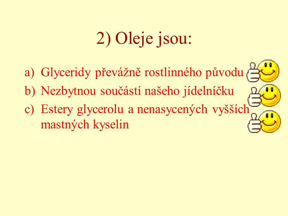 2) Oleje jsou: a)Glyceridy převážně rostlinného původu b)Nezbytnou součástí našeho jídelníčku c)Estery glycerolu a nenasycených vyšších mastných kysel