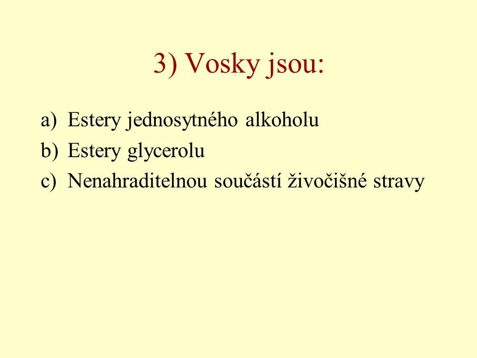3) Vosky jsou: a)Estery jednosytného alkoholu b)Estery glycerolu c)Nenahraditelnou součástí živočišné stravy