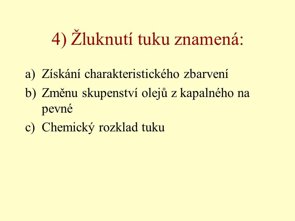 4) Žluknutí tuku znamená: a)Získání charakteristického zbarvení b)Změnu skupenství olejů z kapalného na pevné c)Chemický rozklad tuku