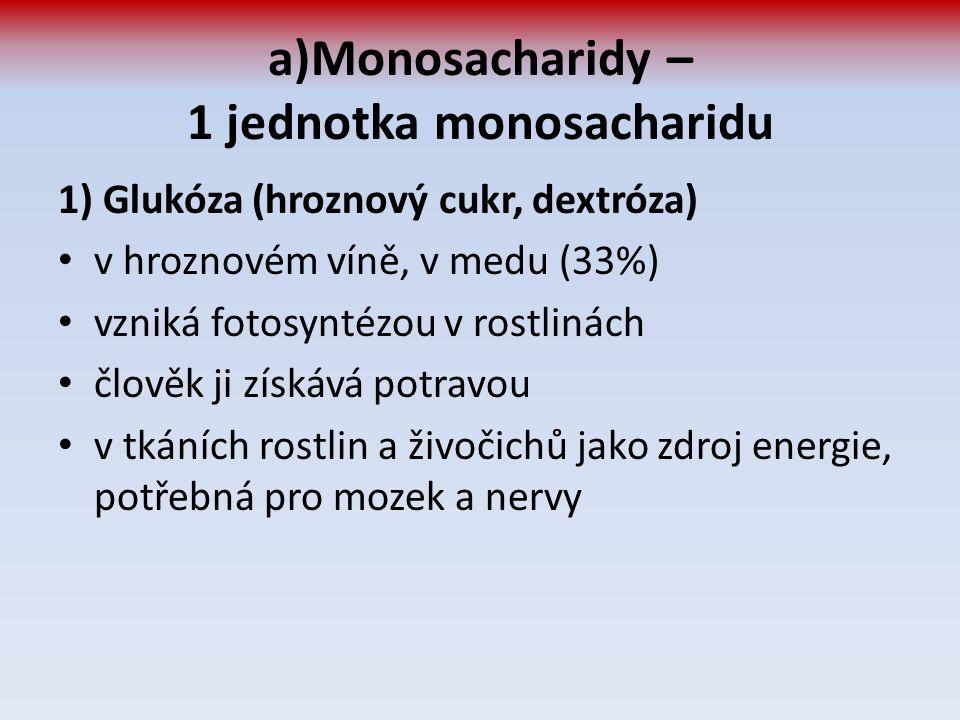 a)Monosacharidy – 1 jednotka monosacharidu 1) Glukóza (hroznový cukr, dextróza) v hroznovém víně, v medu (33%) vzniká fotosyntézou v rostlinách člověk