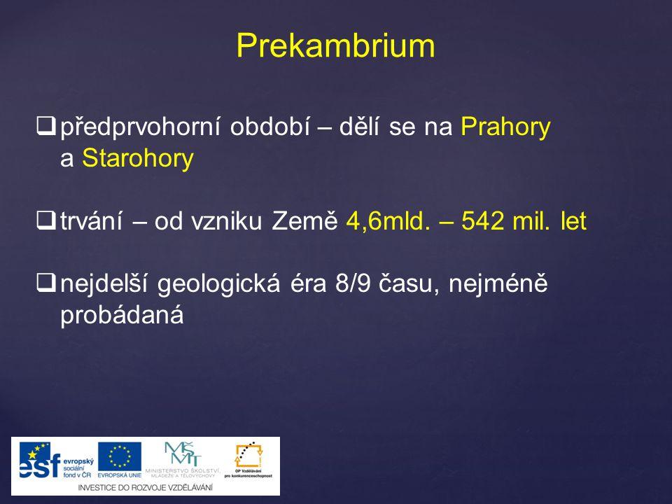 Prekambrium  předprvohorní období – dělí se na Prahory a Starohory  trvání – od vzniku Země 4,6mld. – 542 mil. let  nejdelší geologická éra 8/9 čas