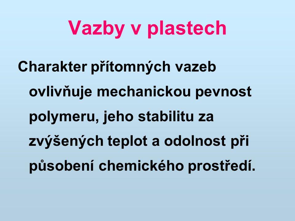 Vazby v plastech Charakter přítomných vazeb ovlivňuje mechanickou pevnost polymeru, jeho stabilitu za zvýšených teplot a odolnost při působení chemického prostředí.