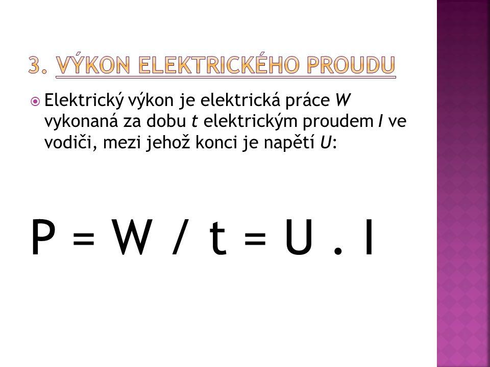  Elektrický výkon je elektrická práce W vykonaná za dobu t elektrickým proudem I ve vodiči, mezi jehož konci je napětí U: P = W / t = U.