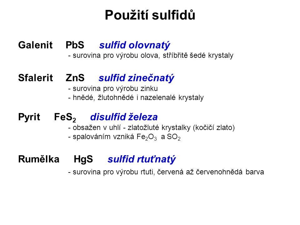 Použití sulfidů Galenit PbS sulfid olovnatý - surovina pro výrobu olova, stříbřitě šedé krystaly Sfalerit ZnS sulfid zinečnatý - surovina pro výrobu zinku - hnědé, žlutohnědé i nazelenalé krystaly Pyrit FeS 2 disulfid železa - obsažen v uhlí - zlatožluté krystalky (kočičí zlato) - spalováním vzniká Fe 2 O 3 a SO 2 Rumělka HgS sulfid rtuťnatý - surovina pro výrobu rtuti, červená až červenohnědá barva