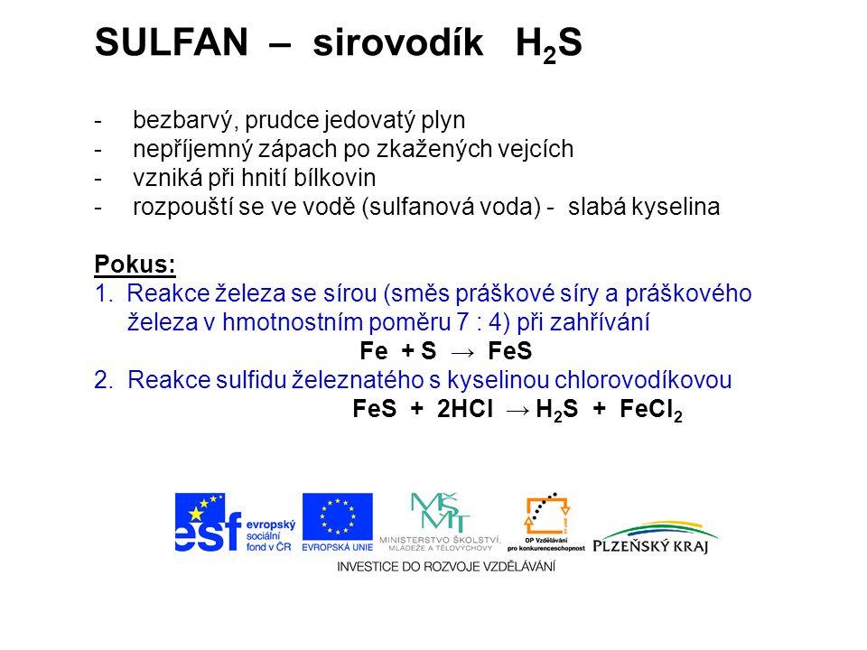 SULFAN – sirovodík H 2 S - bezbarvý, prudce jedovatý plyn - nepříjemný zápach po zkažených vejcích - vzniká při hnití bílkovin - rozpouští se ve vodě (sulfanová voda) - slabá kyselina Pokus: 1.Reakce železa se sírou (směs práškové síry a práškového železa v hmotnostním poměru 7 : 4) při zahřívání Fe + S → FeS 2.
