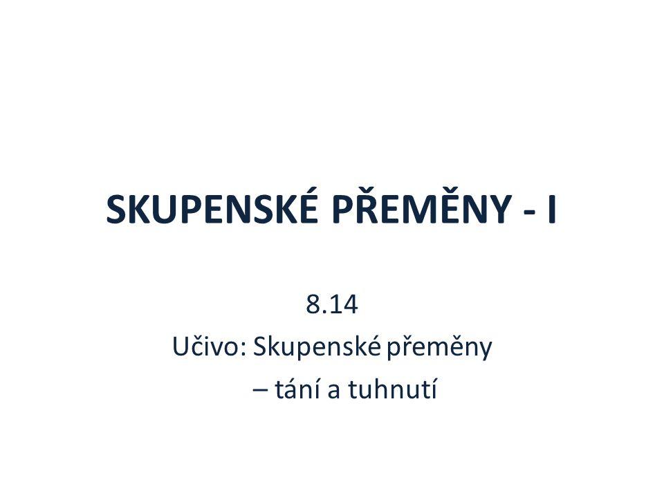 SKUPENSKÉ PŘEMĚNY - I 8.14 Učivo: Skupenské přeměny – tání a tuhnutí