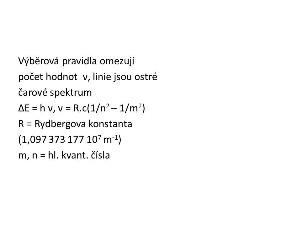 Výběrová pravidla omezují počet hodnot ν, linie jsou ostré čarové spektrum ΔE = h ν, ν = R.c(1/n 2 – 1/m 2 ) R = Rydbergova konstanta (1,097 373 177 10 7 m -1 ) m, n = hl.