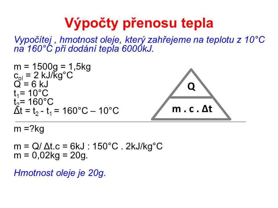 Vypočítej, hmotnost oleje, který zahřejeme na teplotu z 10°C na 160°C při dodání tepla 6000kJ. m = 1500g = 1,5kg c ol = 2 kJ/kg°C Q = 6 kJ t 1 = 10°C