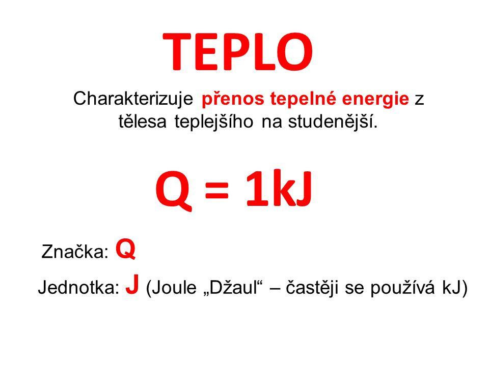 """TEPLO Charakterizuje přenos tepelné energie z tělesa teplejšího na studenější. Značka: Q Jednotka: J (Joule """"Džaul"""" – častěji se používá kJ) Q = 1kJ"""
