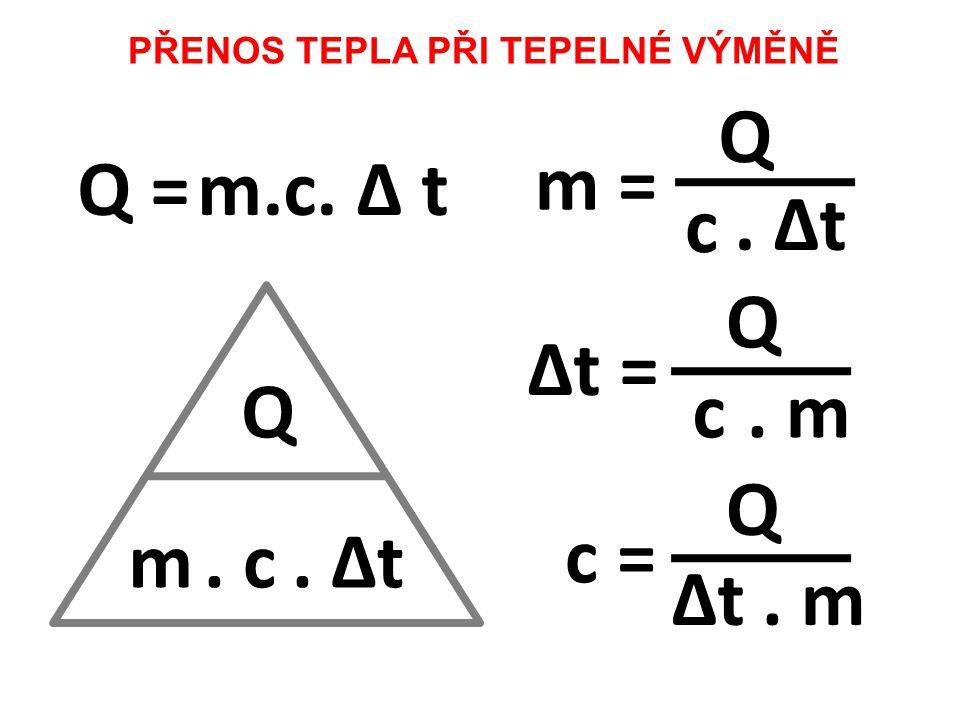 Q m. c. Δt PŘENOS TEPLA PŘI TEPELNÉ VÝMĚNĚ Q =m.c. Δ t m = Q c. Δt Δt = Q c. m c = Q ΔtΔt. m
