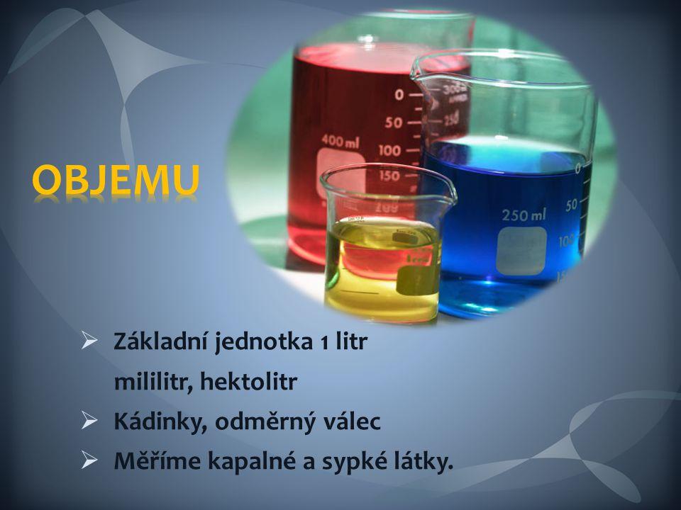  Základní jednotka 1 litr mililitr, hektolitr  Kádinky, odměrný válec  Měříme kapalné a sypké látky.