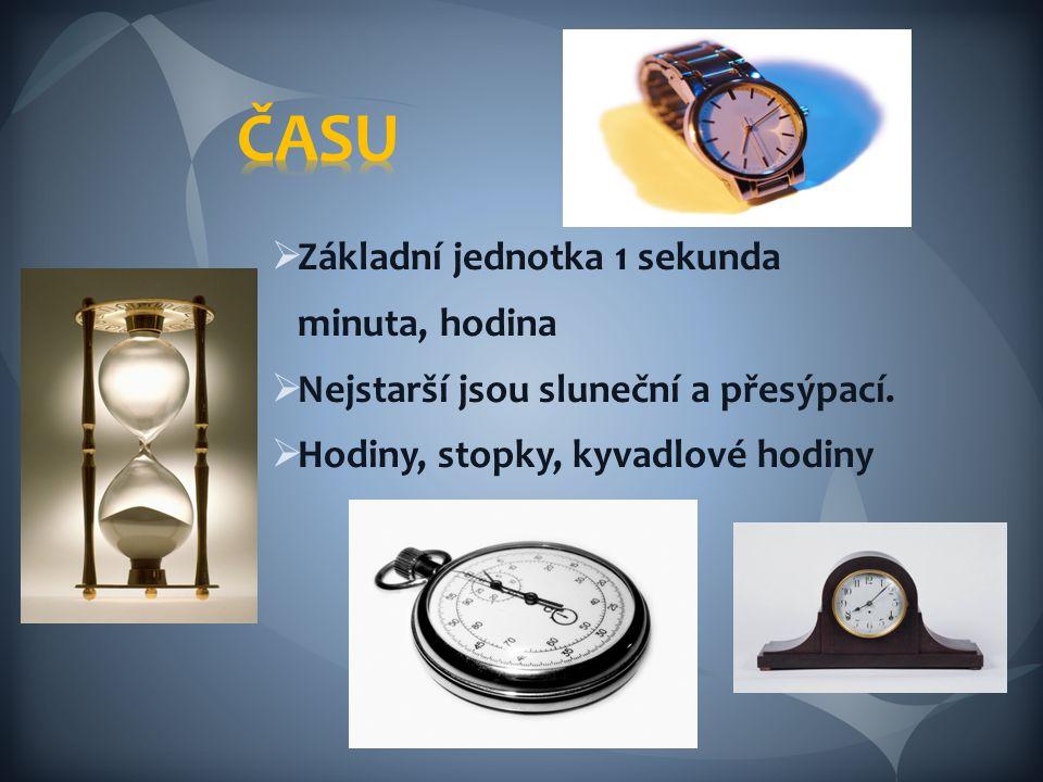  Základní jednotka 1 sekunda minuta, hodina  Nejstarší jsou sluneční a přesýpací.  Hodiny, stopky, kyvadlové hodiny