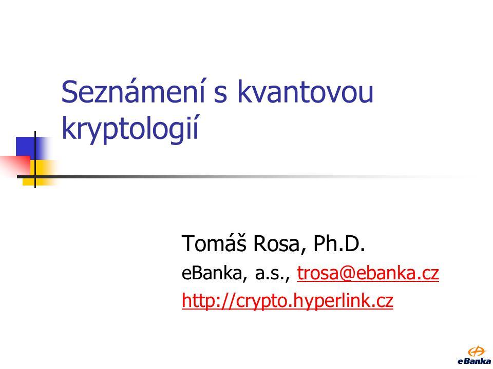 Seznámení s kvantovou kryptologií Tomáš Rosa, Ph.D. eBanka, a.s., trosa@ebanka.cztrosa@ebanka.cz http://crypto.hyperlink.cz